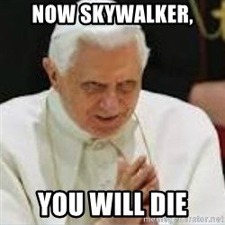 Pedo Pope - NOW SKYWALKER, YOU WILL DIE
