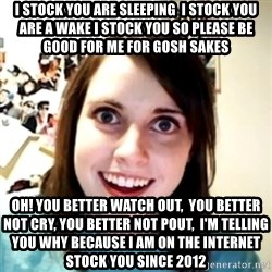 obsessed girlfriend - I Stock you are sleeping  I stock you are a wake I stock you so please be good for me for gosh sakes Oh! You better watch out,  You better not cry, You better not pout,  I'm telling you why because I am on the internet stock you since 2012