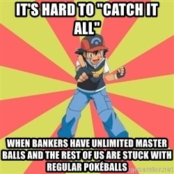 "ASH Ketchum - It's hard to ""catch it all""  WHEN BANKERS HAVE UNLIMITED MASTER BALLS AND THE REST OF US ARE STUCK WITH REGULAR POKÉBALLS"