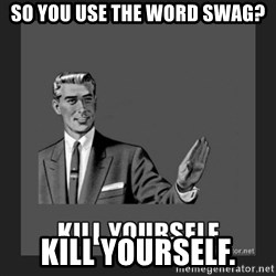 kill yourself guy - SO YOU USE THE WORD SWAG? KILL YOURSELF.