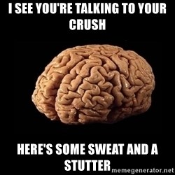 Evil Brain - i see you're talking to your crush here's some sweat and a stutter