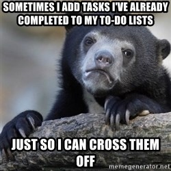 Confession Bear - Sometimes i add tasks i've already completed to my to-do lists just so i can cross them off