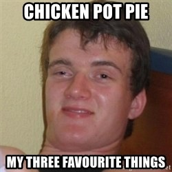 Really Stoned Guy - CHICKEN POT PIE MY THREE FAVOURITE THINGS