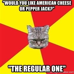 "Fast Food Feline - ""Would you like American cheese or pepper Jack?"" ""The regular one"""