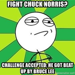 Challenge Accepted 2 - Fight chuck norris? challenge accepted; He got beat up by bruce lee