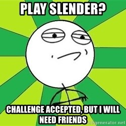 Challenge Accepted 2 - Play slender? Challenge accepted, but I will need friends