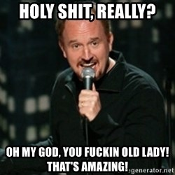 Louis CK - Holy shit, reallY? oh my god, you fuckin old lady!  that's amazing!
