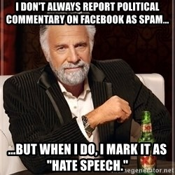 "The Most Interesting Man In The World - i don't always report political commentary on facebook as spam... ...but when i do, i mark it as ""hate speech."""