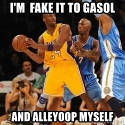 Kobe double team - I'm  fake it to gasol And Alleyoop myself