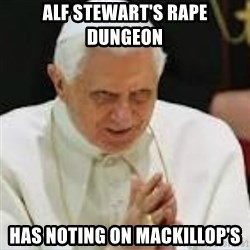 Pedo Pope - ALF STEWART'S RAPE DUNGEON HAS NOTING ON MACKILLOP'S