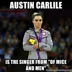 """Unimpressed McKayla Maroney - austin carlile  is the singer from """"of mice and men"""""""