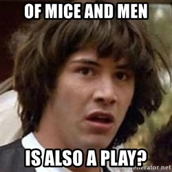 Conspiracy Keanu - Of Mice and men is also a play?