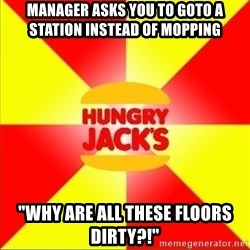 "Hungry Jack's Australia - Manager asks you to goto a station instead of mopping ""WHY ARE ALL THESE FLOORS DIRTY?!"""