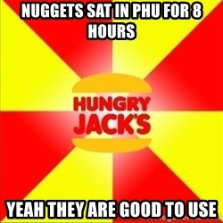 Hungry Jack's Australia - Nuggets sat in phu for 8 hours yeah they are good to use