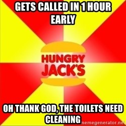 Hungry Jack's Australia - gets called in 1 hour early oh thank god, the toilets need cleaning
