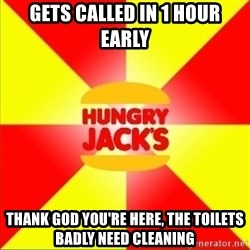 Hungry Jack's Australia - gets called in 1 hour early thank god you're here, the toilets badly need cleaning