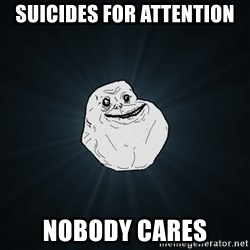 Forever Alone - Suicides for attention Nobody cAres