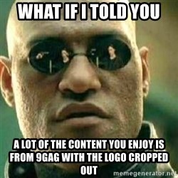 What If I Told You - what if i told you a lot of the content you enjoy is from 9gag with the logo cropped out