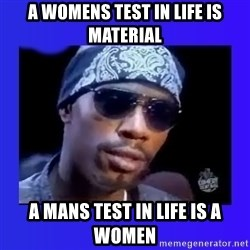 dave chappelle - A womens test in life is material a mans test in life is a women