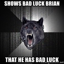 Insanity Wolf - Shows bad luck Brian  That he Has bad Luck
