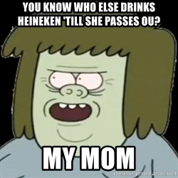 Muscle Man My Mom! - YOU KNOW WHO ELSE DRINKS HEINEKEN 'TILL SHE PASSES OU? My Mom