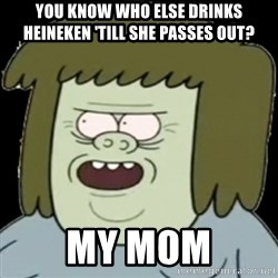 Muscle Man My Mom! - YOU KNOW WHO ELSE DRINKS HEINEKEN 'TILL SHE PASSES OUt? My mom