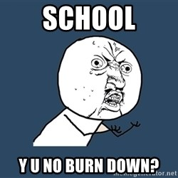 Y U No - School Y U NO BURN DOWN?