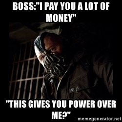 """Bane Meme - bOSS:""""I PAY YOU A LOT OF MONEY"""" """"tHIS GIVES YOU POWER OVER ME?"""""""