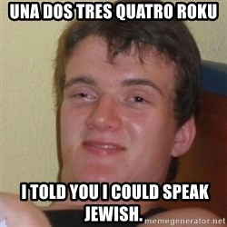 Stoner Stanley - Una Dos Tres Quatro Roku  I Told you I could speak Jewish.