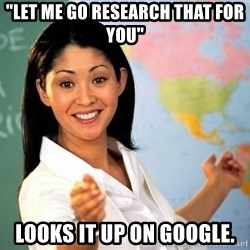 """Unhelpful High School Teacher - """"let me go research that for you"""" looks it up on Google."""