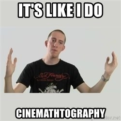 Indie Filmmaker - IT'S LIKE I DO CINEMATHTOGRAPHY