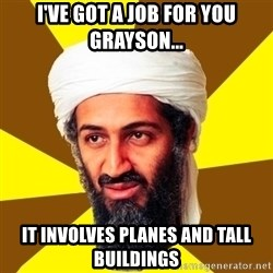 Osama - I'VE GOT A JOB FOR YOU GRAYSON... IT INVOLVES PLANES AND TALL BUILDINGS