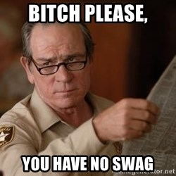 Tommy Lee Jones  - Bitch please, you have no swag