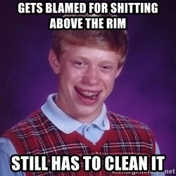 Bad Luck Brian - GETS BLAMED FOR SHITTING ABOVE THE RIM Still has to clean it