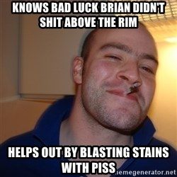 Good Guy Greg - KnoWs bad luck Brian didn't shit above the rim Helps out by blasting stains with piss