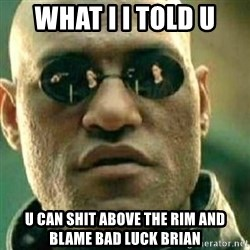 What If I Told You - What I I told U U can shit above the rim and blame bad luck brian