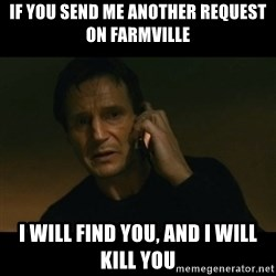liam neeson taken - If you send me another request on farmville I will find you, and i will kill you