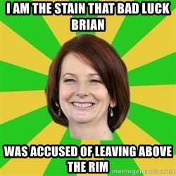 Julia Gillard - I am the stain that bad luck Brian Was accused of leaving above the rim