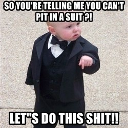 gangster baby - So you're telling me you can't pit in a suit ?! LET''s DO THIS SHIT!!