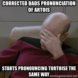 Picardfacepalm - corrected dads pronunciation of artois starts pronouncing TORTOISE the same way