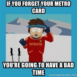 you're gonna have a bad time guy - IF YOU FORGET YOUR METRO CARD YOU'RE GOING TO HAVE A BAD TIME