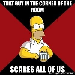 Homer Jay Simpson - THAT GUY IN THE CORNER OF THE ROOM SCARES ALL OF US