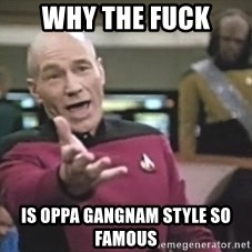 Picard Wtf - why the fuck is oppa gangnam style so famous