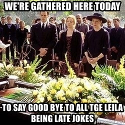 funeral1 - We're gathered here today to say good bye to all tge leila being late jokes