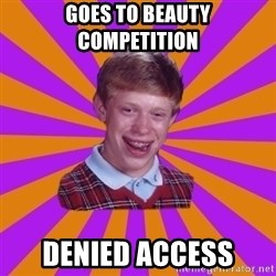 Unlucky Brian Strikes Again - GOES TO BEAUTY COMPETITION  DENIED ACCESS