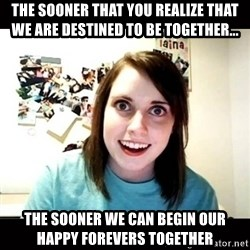 Psycho Stalker Girlfriend - the sooner that you REALIZE that we are destined to be together... the sooner we can begin our happy forevers together