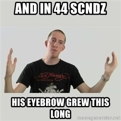 Indie Filmmaker - and in 44 scndz  his eyebrow grew this long