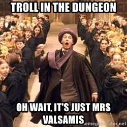 professor quirrell - troll in the dungeon oh wait, it's just mrs valsamis