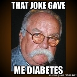 Wilford Brimley - that joke gave me diabetes