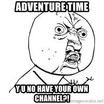 Y U SO - Adventure time Y u no have your own channel?!